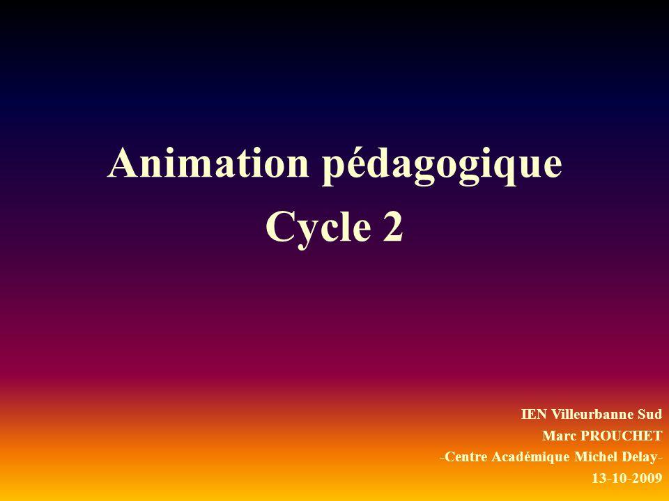 Animation pédagogique Cycle 2 IEN Villeurbanne Sud Marc PROUCHET -Centre Académique Michel Delay- 13-10-2009