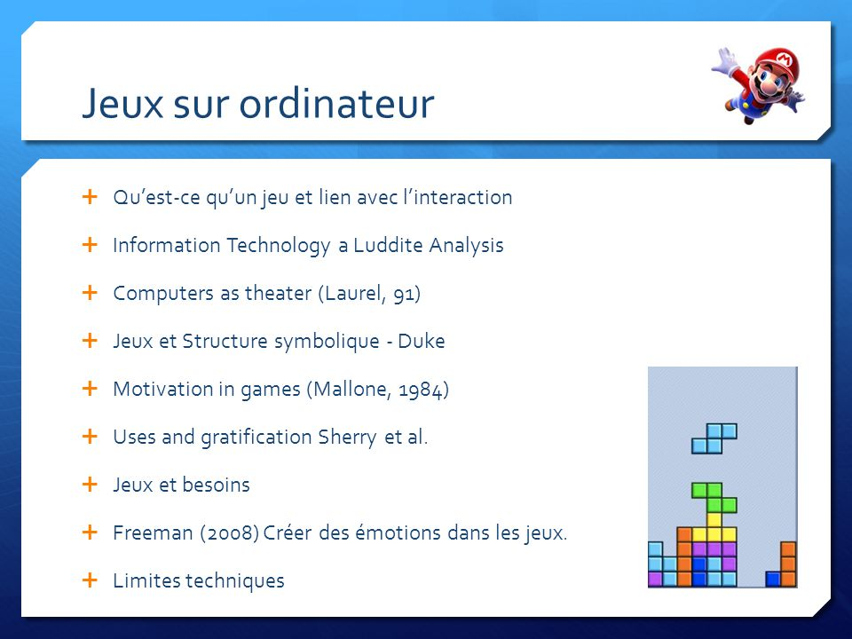 Jeux sur ordinateur Quest-ce quun jeu et lien avec linteraction Information Technology a Luddite Analysis Computers as theater (Laurel, 91) Jeux et Structure symbolique - Duke Motivation in games (Mallone, 1984) Uses and gratification Sherry et al.