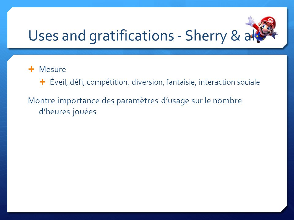 Uses and gratifications - Sherry & al. Mesure Éveil, défi, compétition, diversion, fantaisie, interaction sociale Montre importance des paramètres dus
