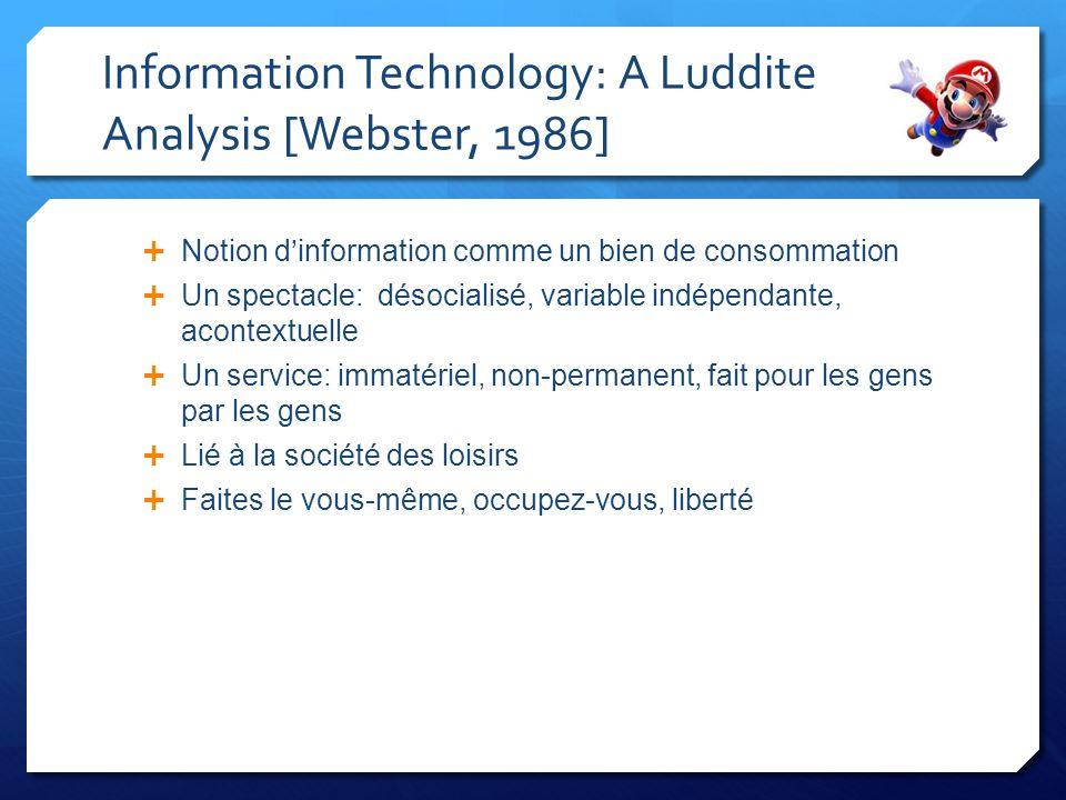 Information Technology: A Luddite Analysis [Webster, 1986] Notion dinformation comme un bien de consommation Un spectacle: désocialisé, variable indépendante, acontextuelle Un service: immatériel, non-permanent, fait pour les gens par les gens Lié à la société des loisirs Faites le vous-même, occupez-vous, liberté