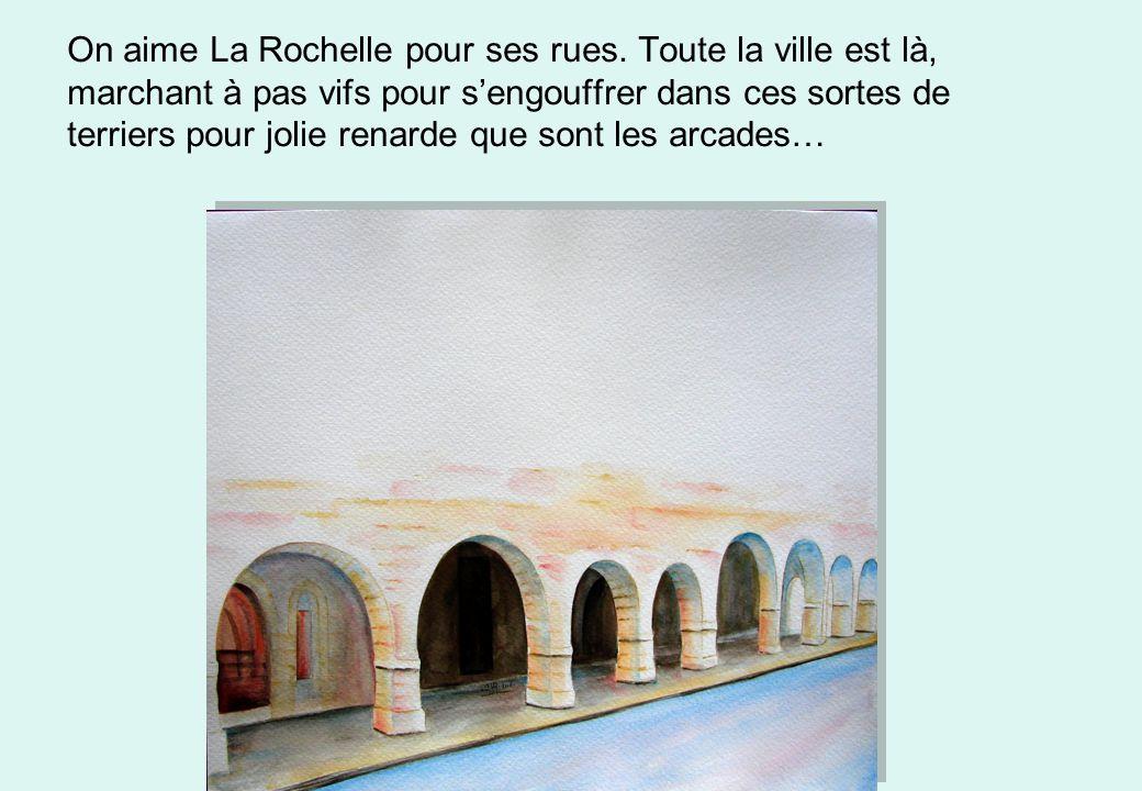 On aime La Rochelle pour ses rues. Toute la ville est là, marchant à pas vifs pour sengouffrer dans ces sortes de terriers pour jolie renarde que sont