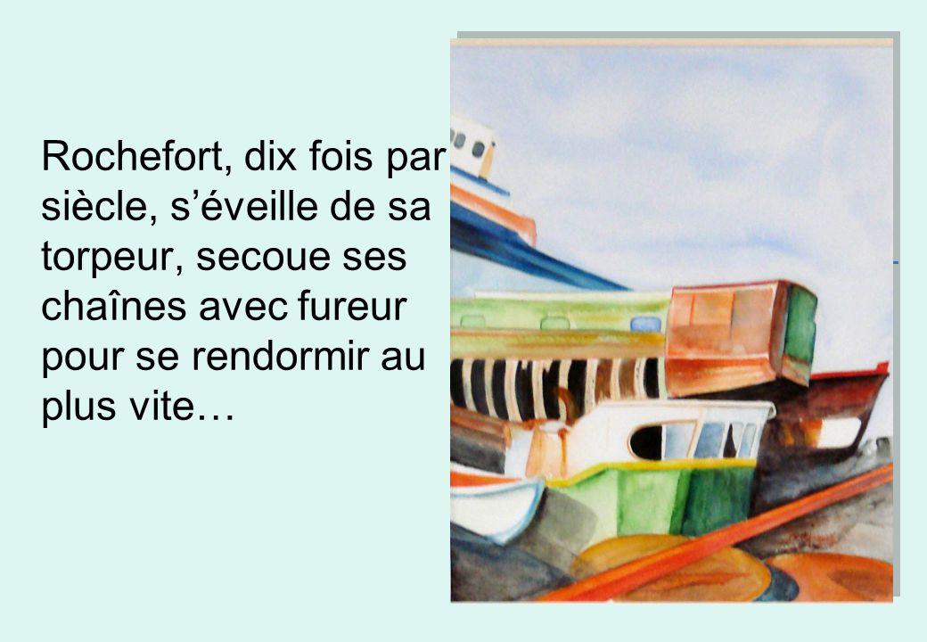 Rochefort, dix fois par siècle, séveille de sa torpeur, secoue ses chaînes avec fureur pour se rendormir au plus vite…..\..\Bureau\DSC0001 0.JPG..\..\