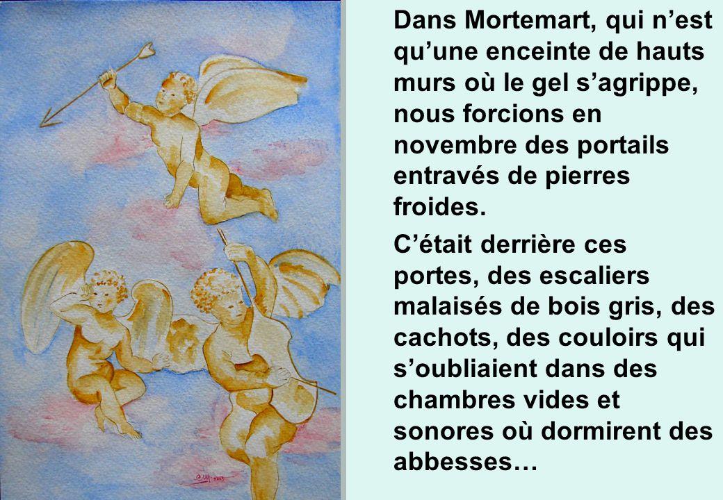 Dans Mortemart, qui nest quune enceinte de hauts murs où le gel sagrippe, nous forcions en novembre des portails entravés de pierres froides. Cétait d