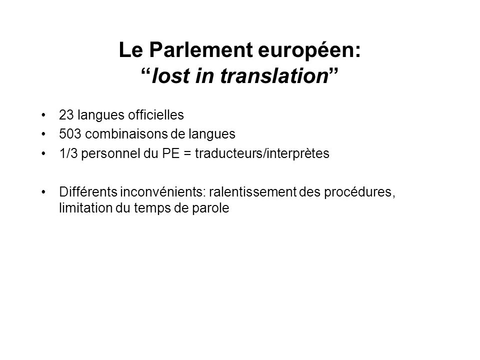 Le Parlement européen:lost in translation 23 langues officielles 503 combinaisons de langues 1/3 personnel du PE = traducteurs/interprètes Différents inconvénients: ralentissement des procédures, limitation du temps de parole