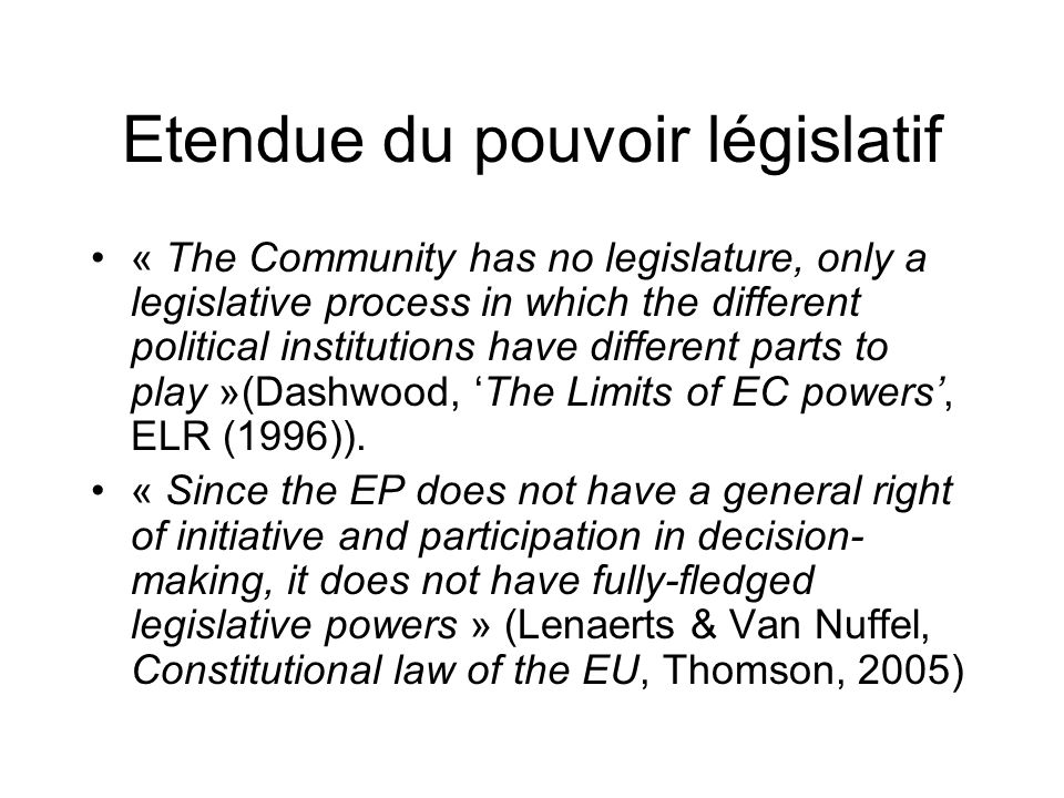 Etendue du pouvoir législatif « The Community has no legislature, only a legislative process in which the different political institutions have different parts to play »(Dashwood, The Limits of EC powers, ELR (1996)).