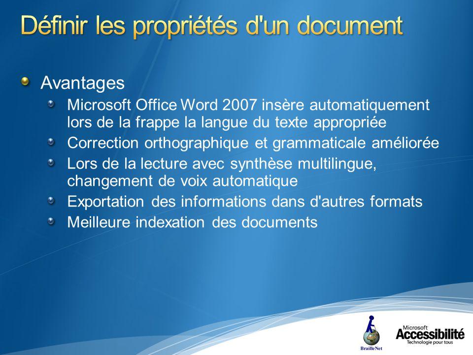 Avantages Microsoft Office Word 2007 insère automatiquement lors de la frappe la langue du texte appropriée Correction orthographique et grammaticale améliorée Lors de la lecture avec synthèse multilingue, changement de voix automatique Exportation des informations dans d autres formats Meilleure indexation des documents