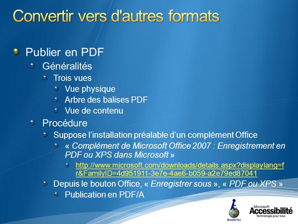 Publier en PDF Généralités Trois vues Vue physique Arbre des balises PDF Vue de contenu Procédure Suppose linstallation préalable dun complément Office « Complément de Microsoft Office 2007 : Enregistrement en PDF ou XPS dans Microsoft » http://www.microsoft.com/downloads/details.aspx displaylang=f r&FamilyID=4d951911-3e7e-4ae6-b059-a2e79ed87041 Depuis le bouton Office, « Enregistrer sous », « PDF ou XPS » Publication en PDF/A
