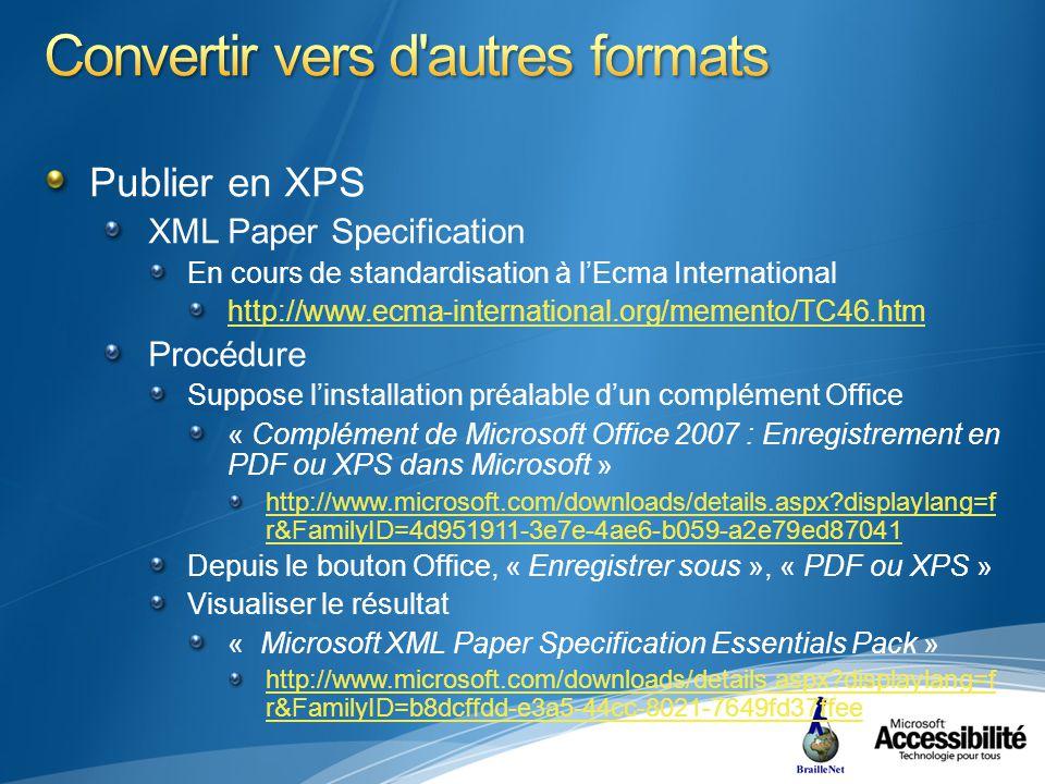 Publier en XPS XML Paper Specification En cours de standardisation à lEcma International http://www.ecma-international.org/memento/TC46.htm Procédure Suppose linstallation préalable dun complément Office « Complément de Microsoft Office 2007 : Enregistrement en PDF ou XPS dans Microsoft » http://www.microsoft.com/downloads/details.aspx displaylang=f r&FamilyID=4d951911-3e7e-4ae6-b059-a2e79ed87041 Depuis le bouton Office, « Enregistrer sous », « PDF ou XPS » Visualiser le résultat « Microsoft XML Paper Specification Essentials Pack » http://www.microsoft.com/downloads/details.aspx displaylang=f r&FamilyID=b8dcffdd-e3a5-44cc-8021-7649fd37ffee
