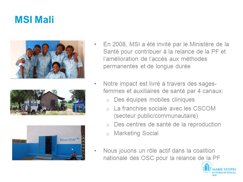 MSI Mali En 2008, MSI a été invité par le Ministère de la Santé pour contribuer à la relance de la PF et lamélioration de laccès aux méthodes permanen