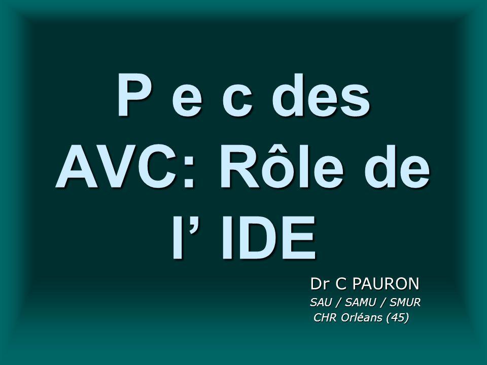 P e c des AVC: Rôle de l IDE Dr C PAURON SAU / SAMU / SMUR CHR Orléans (45) CHR Orléans (45)
