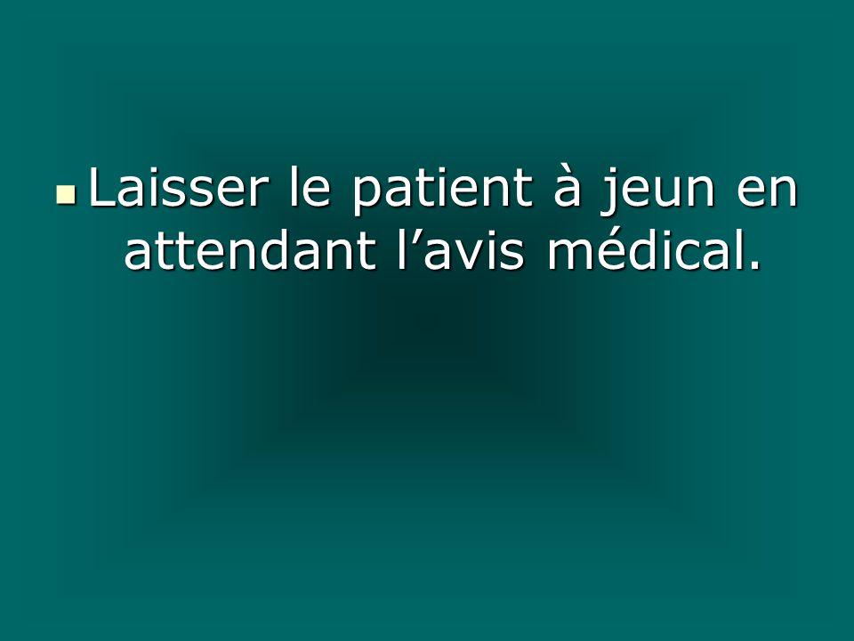 Laisser le patient à jeun en attendant lavis médical. Laisser le patient à jeun en attendant lavis médical.