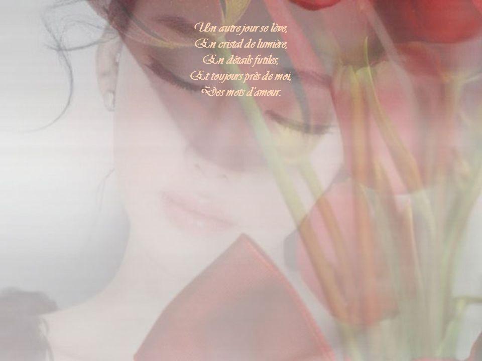 Un autre jour se lève, En cristal de lumière, En détails futiles, Et toujours près de moi, Des mots d amour.