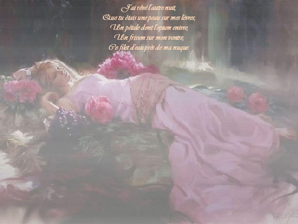 J ai rêvé l autre nuit, Que tu étais une peau sur mes lèvres, Un pétale dont l opium enivre, Un frisson sur mon ventre, Ce filet d eau près de ma nuque.