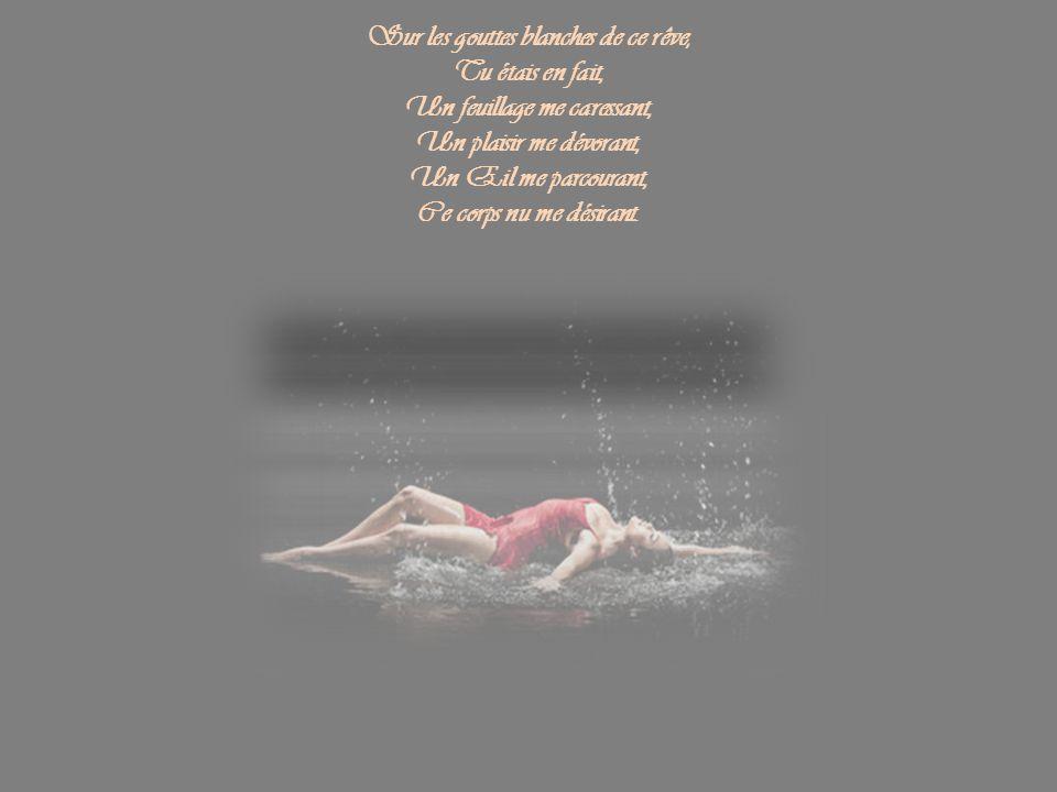 Sur les gouttes blanches de ce rêve, Tu étais en fait, Un feuillage me caressant, Un plaisir me dévorant, Un Œil me parcourant, Ce corps nu me désirant.