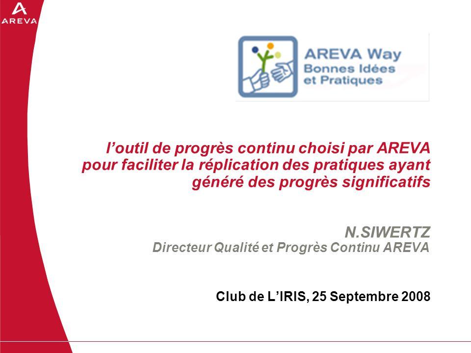 loutil de progrès continu choisi par AREVA pour faciliter la réplication des pratiques ayant généré des progrès significatifs N.SIWERTZ Directeur Qual