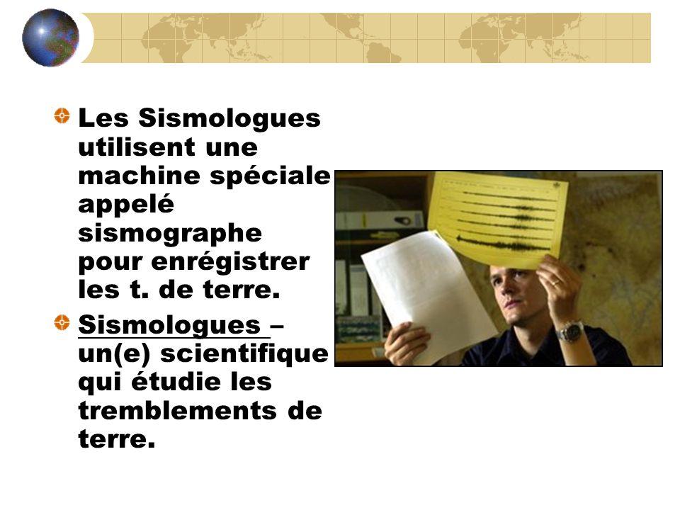 Les Sismologues utilisent une machine spéciale appelé sismographe pour enrégistrer les t. de terre. Sismologues – un(e) scientifique qui étudie les tr