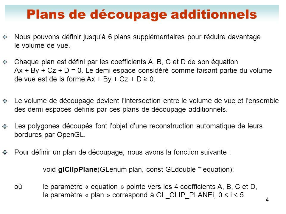 5 Plans de découpage additionnels Pour vous permettre dutiliser un plan de découpage additionnel, vous devez lactiver : glEnable(GL_CLIP_PLANEi); Si vous désirez rendre ce plan inutilisable, vous devez le désactiver en procédant ainsi : glDisable(GL_CLIP_PLANEi);