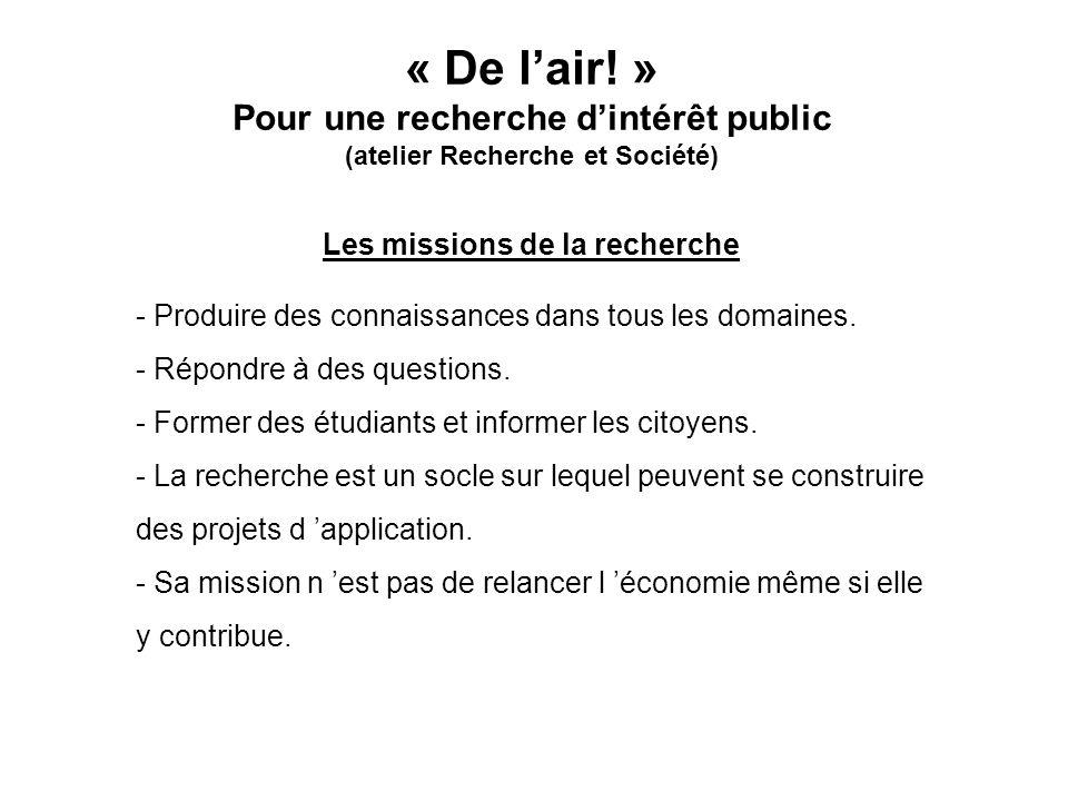 « De lair! » Pour une recherche dintérêt public (atelier Recherche et Société) Les missions de la recherche - Produire des connaissances dans tous les