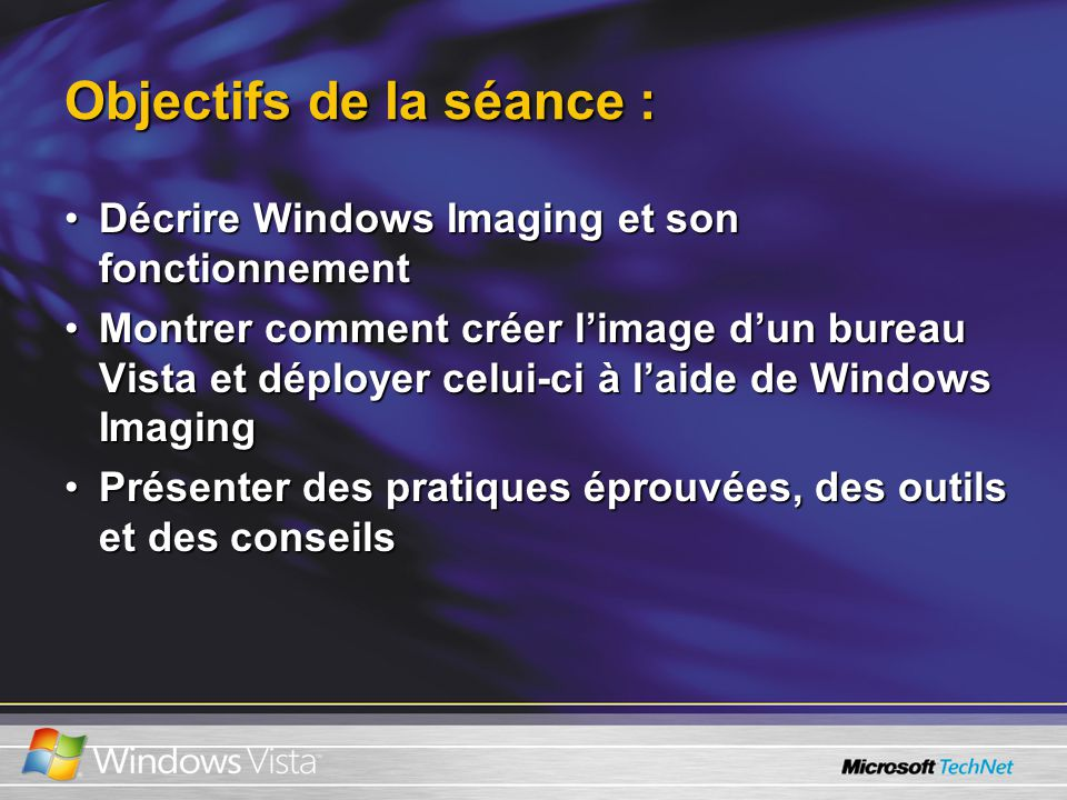 Objectifs de la séance : Décrire Windows Imaging et son fonctionnementDécrire Windows Imaging et son fonctionnement Montrer comment créer limage dun bureau Vista et déployer celui-ci à laide de Windows ImagingMontrer comment créer limage dun bureau Vista et déployer celui-ci à laide de Windows Imaging Présenter des pratiques éprouvées, des outils et des conseilsPrésenter des pratiques éprouvées, des outils et des conseils