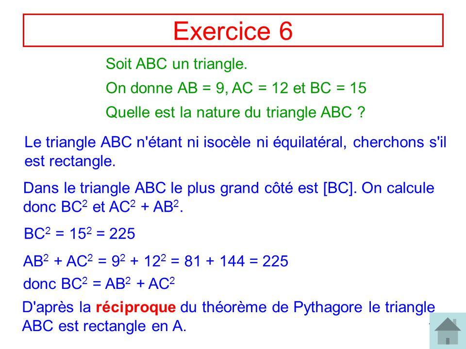 11 Exercice 6 Soit ABC un triangle. On donne AB = 9, AC = 12 et BC = 15 Quelle est la nature du triangle ABC ? Le triangle ABC n'étant ni isocèle ni é