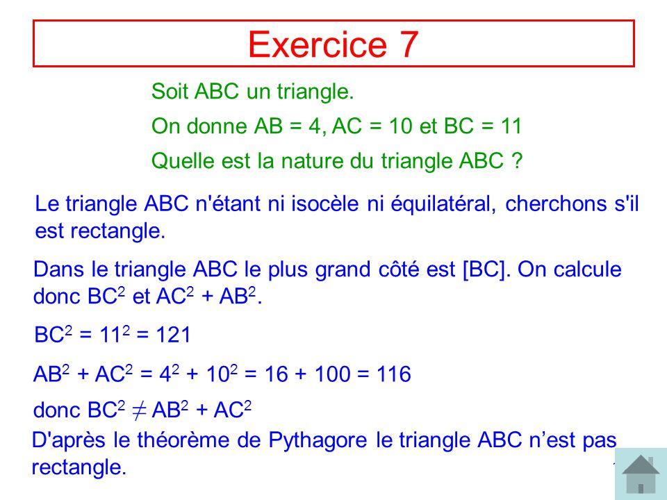 12 Exercice 7 Soit ABC un triangle. On donne AB = 4, AC = 10 et BC = 11 Quelle est la nature du triangle ABC ? Le triangle ABC n'étant ni isocèle ni é