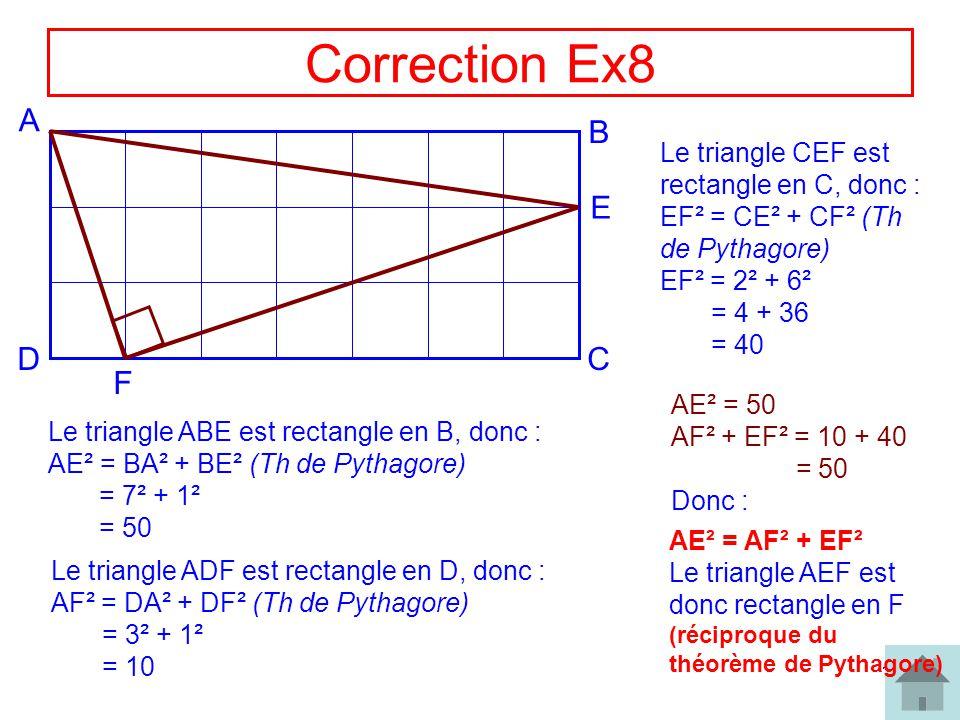 14 Correction Ex8 A B CD E F Le triangle ABE est rectangle en B, donc : AE² = BA² + BE² (Th de Pythagore) = 7² + 1² = 50 Le triangle ADF est rectangle