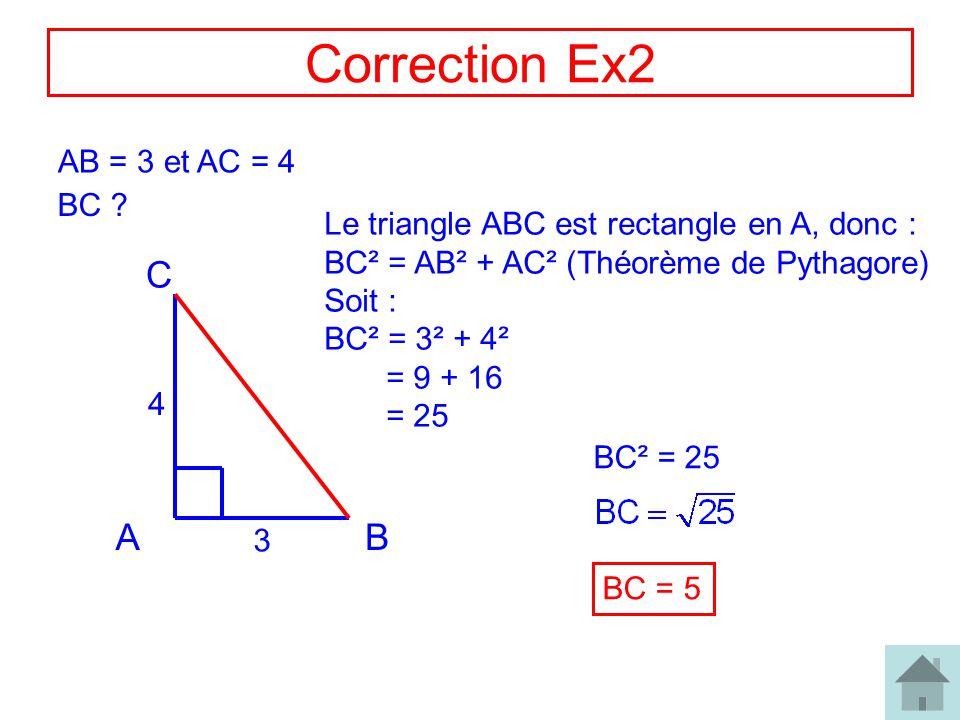 4 Correction Ex2 AB = 3 et AC = 4 BC ? AB C 3 4 Le triangle ABC est rectangle en A, donc : BC² = AB² + AC² (Théorème de Pythagore) Soit : BC² = 3² + 4