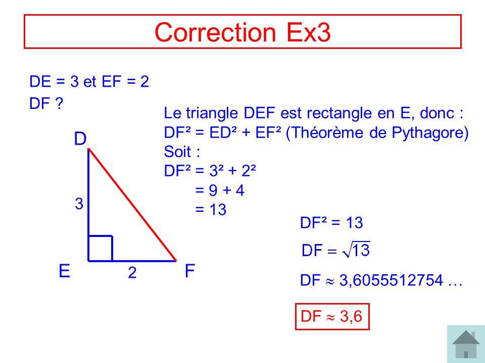 6 Correction Ex3 DE = 3 et EF = 2 DF ? EF D 2 3 Le triangle DEF est rectangle en E, donc : DF² = ED² + EF² (Théorème de Pythagore) Soit : DF² = 3² + 2