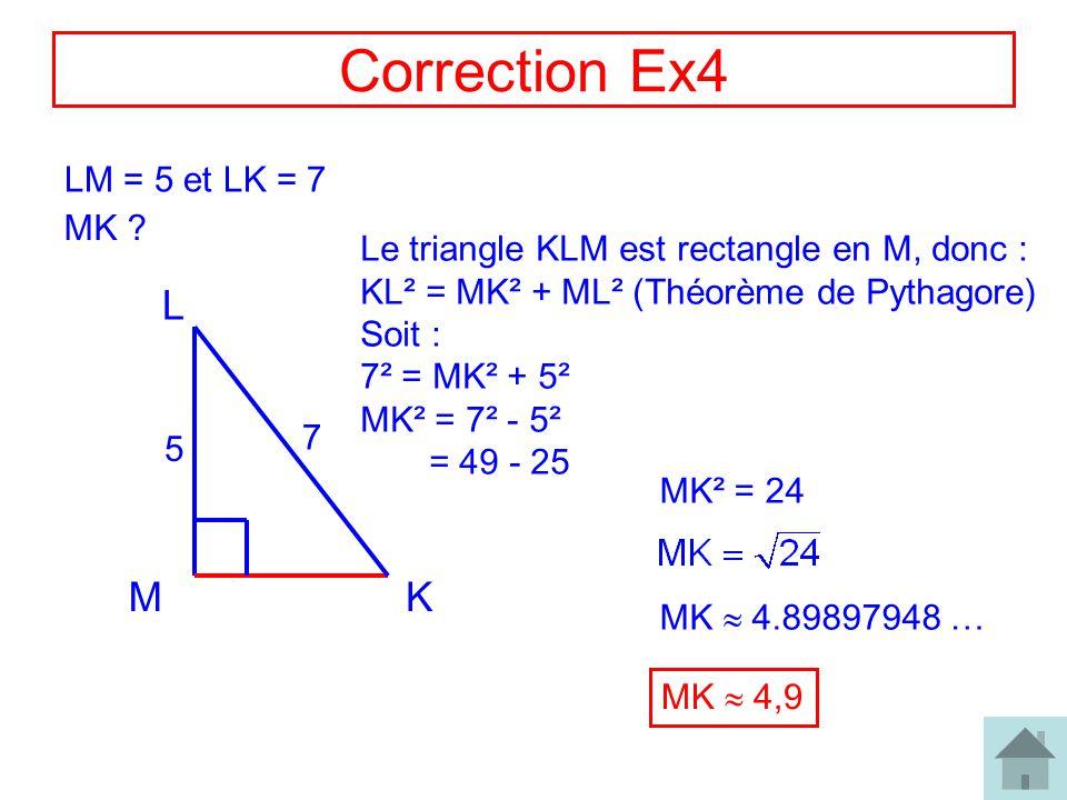 8 Correction Ex4 LM = 5 et LK = 7 MK ? MK L 7 5 Le triangle KLM est rectangle en M, donc : KL² = MK² + ML² (Théorème de Pythagore) Soit : 7² = MK² + 5