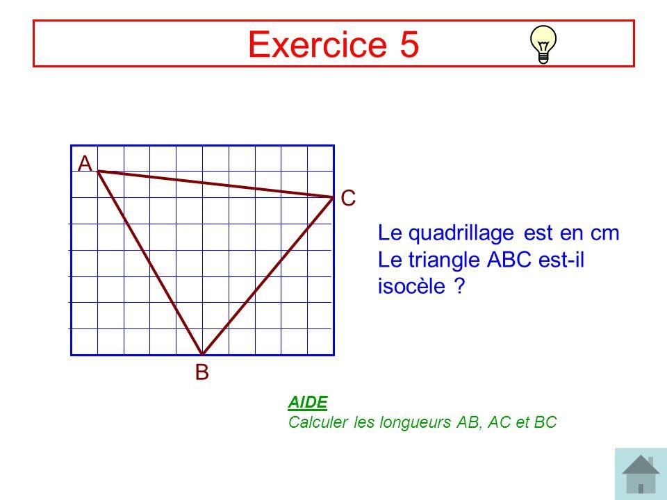 9 Exercice 5 A B C Le quadrillage est en cm Le triangle ABC est-il isocèle ? AIDE Calculer les longueurs AB, AC et BC