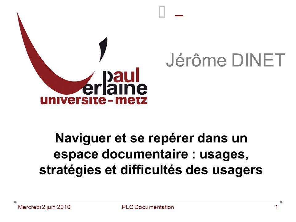 Mercredi 2 juin 2010PLC Documentation1 Jérôme DINET Naviguer et se repérer dans un espace documentaire : usages, stratégies et difficultés des usagers