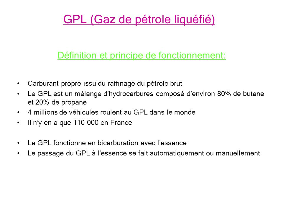 Définition et principe de fonctionnement: Carburant propre issu du raffinage du pétrole brut Le GPL est un mélange dhydrocarbures composé denviron 80% de butane et 20% de propane 4 millions de véhicules roulent au GPL dans le monde Il ny en a que 110 000 en France Le GPL fonctionne en bicarburation avec lessence Le passage du GPL à lessence se fait automatiquement ou manuellement GPL (Gaz de pétrole liquéfié)