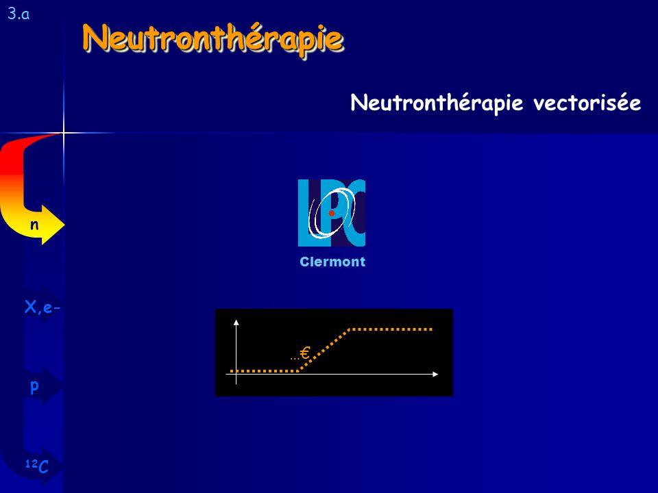NeutronthérapieNeutronthérapie 3.a Neutronthérapie vectorisée Clermont … 12 C p X,e- n