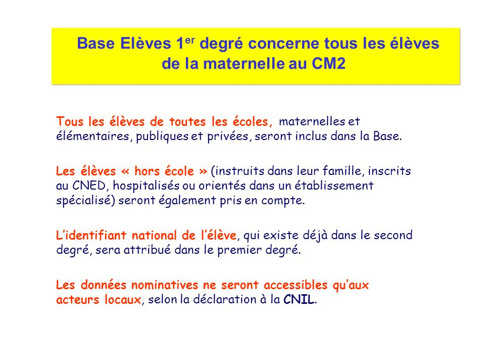 Base Elèves 1 er degré concerne tous les élèves de la maternelle au CM2 Tous les élèves de toutes les écoles, maternelles et élémentaires, publiques e