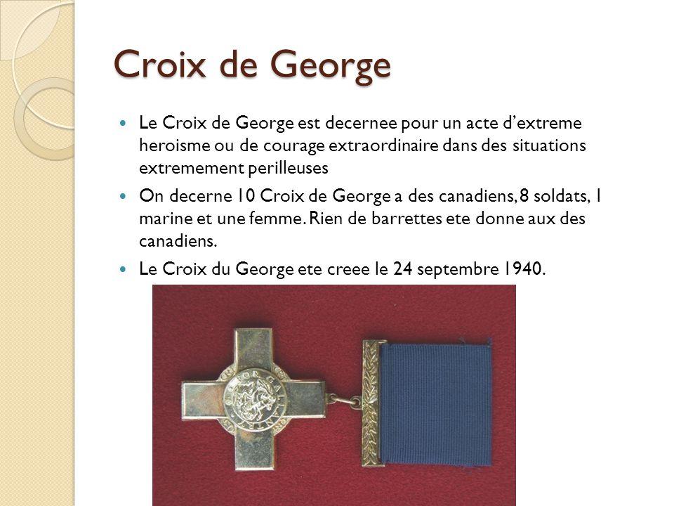 Croix de George Le Croix de George est decernee pour un acte dextreme heroisme ou de courage extraordinaire dans des situations extremement perilleuses On decerne 10 Croix de George a des canadiens, 8 soldats, 1 marine et une femme.