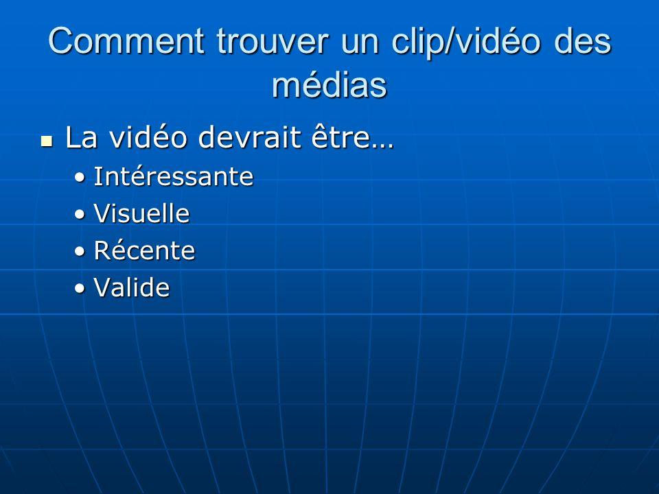 Comment trouver un clip/vidéo des médias La vidéo devrait être… La vidéo devrait être… IntéressanteIntéressante VisuelleVisuelle RécenteRécente Valide