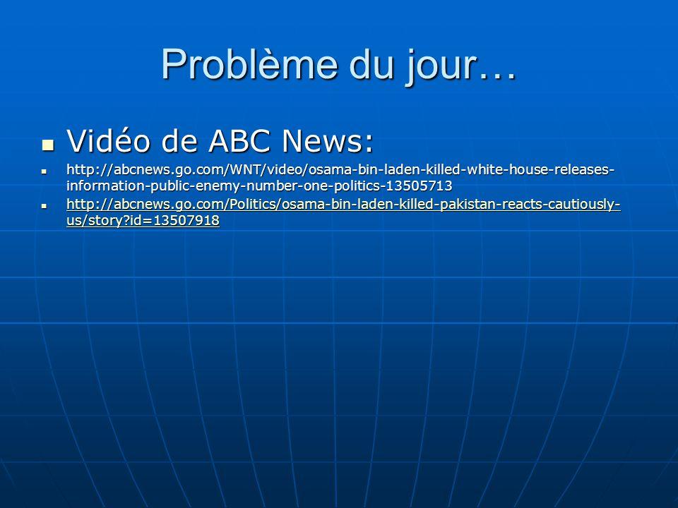 Problème du jour… Vidéo de ABC News: Vidéo de ABC News: http://abcnews.go.com/WNT/video/osama-bin-laden-killed-white-house-releases- information-publi
