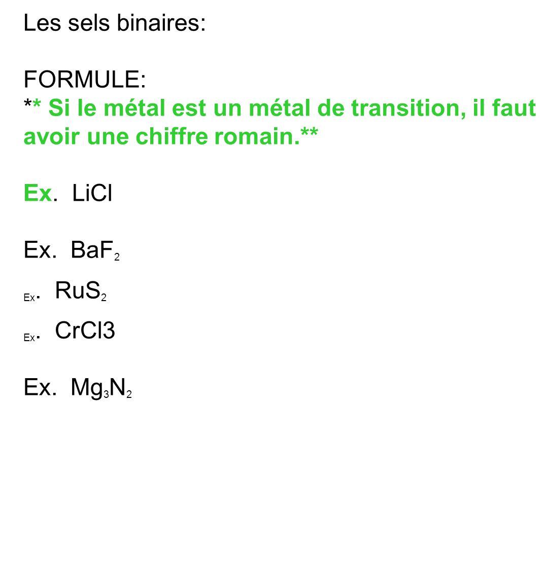Les sels binaires: FORMULE: ** Si le métal est un métal de transition, il faut avoir une chiffre romain.** Ex. LiCl Ex. BaF 2 Ex. RuS 2 Ex. CrCl3 Ex.