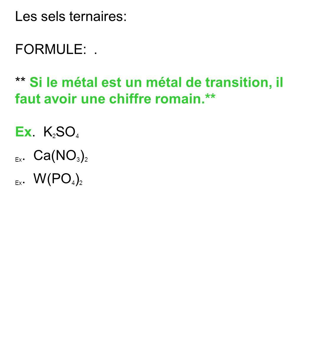 Les sels ternaires: FORMULE:. ** Si le métal est un métal de transition, il faut avoir une chiffre romain.** Ex. K 2 SO 4 Ex. Ca(NO 3 ) 2 Ex. W(PO 4 )