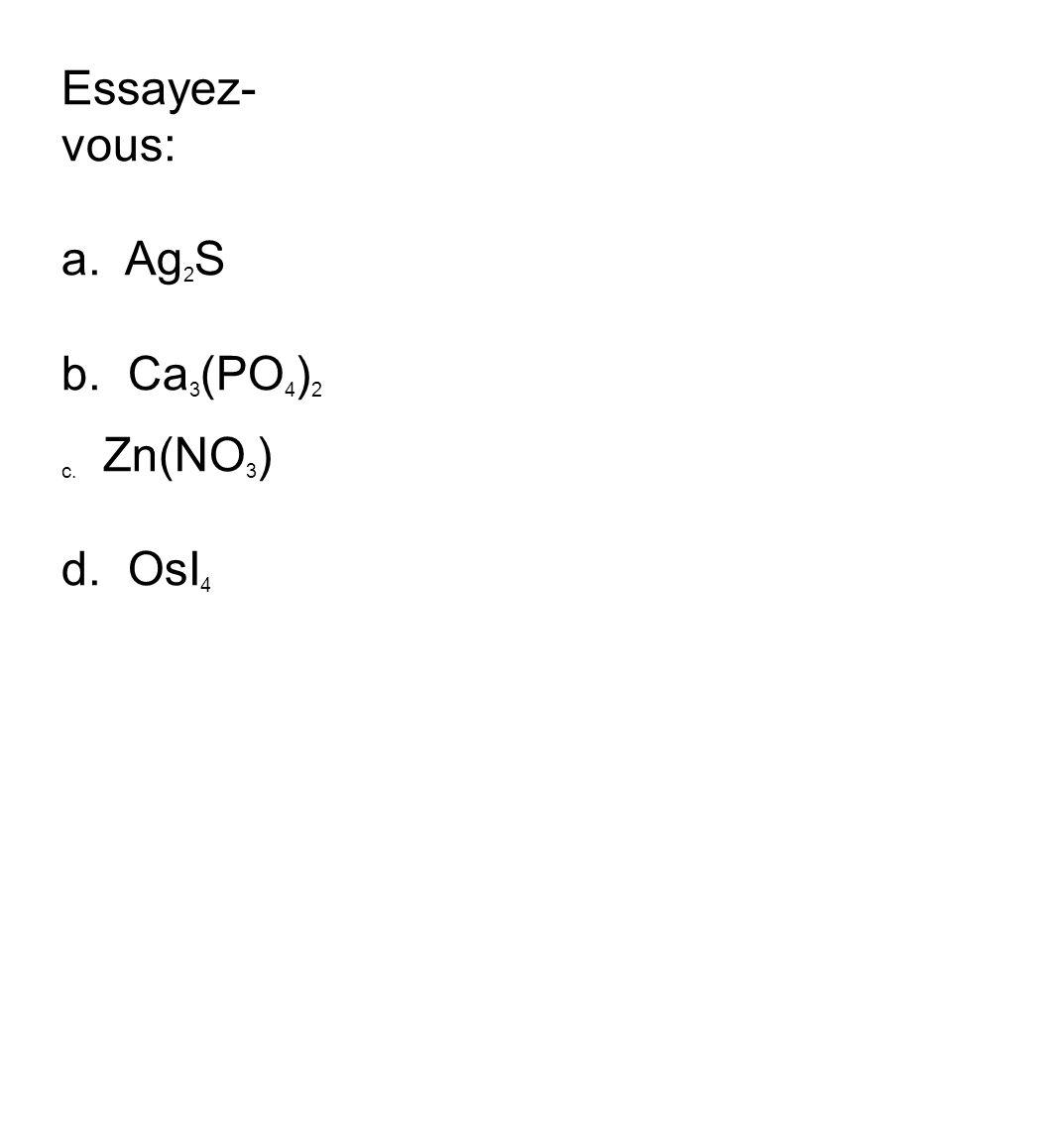 Essayez- vous: a. Ag 2 S b. Ca 3 (PO 4 ) 2 c. Zn(NO 3 ) d . OsI 4
