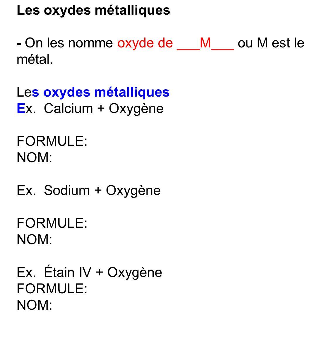 Les oxydes métalliques - On les nomme oxyde de ___M___ ou M est le métal. Les oxydes métalliques Ex. Calcium + Oxygène FORMULE: NOM: Ex. Sodium + Oxyg