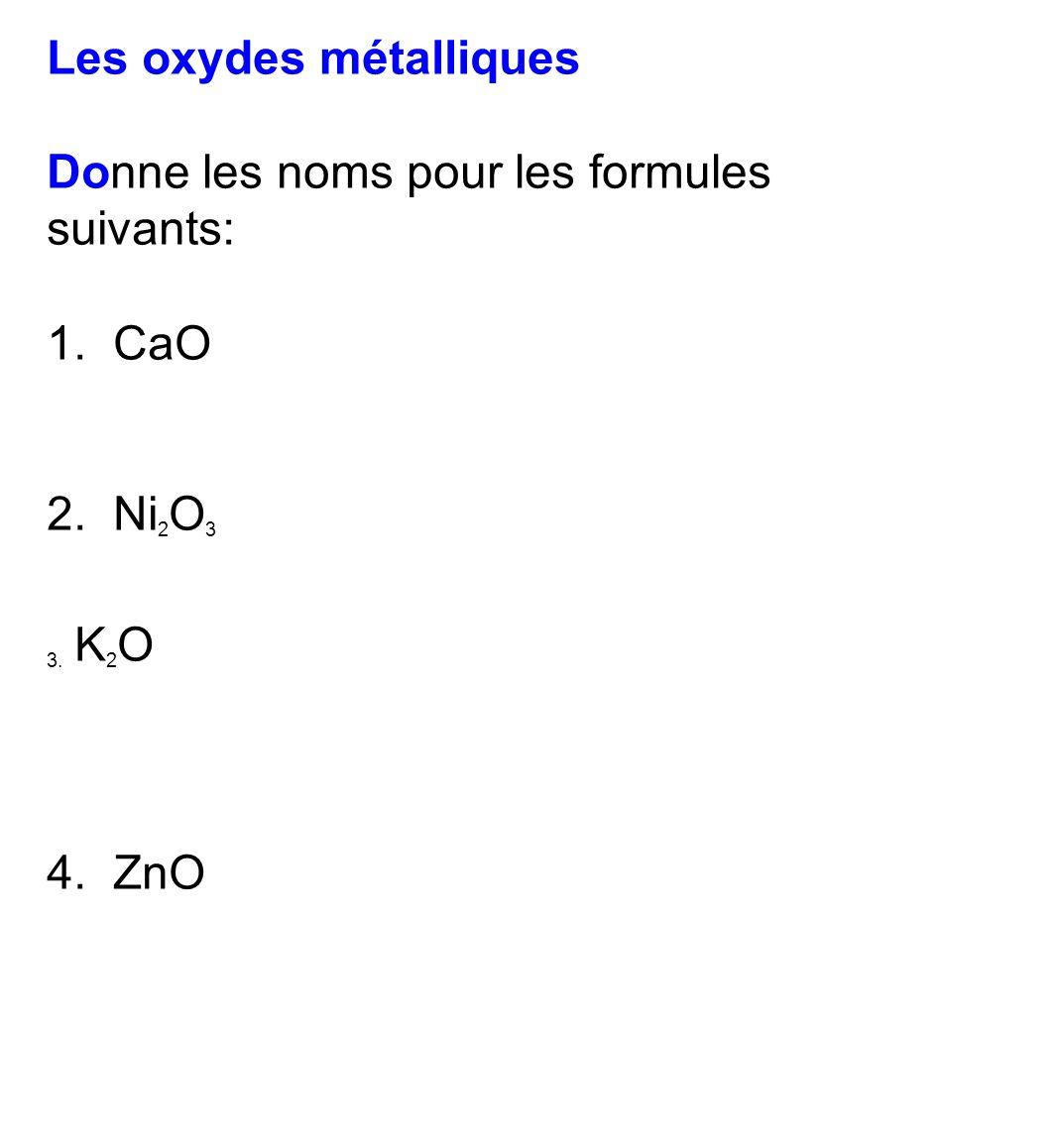 Les oxydes métalliques Donne les noms pour les formules suivants: 1. CaO 2. Ni 2 O 3 3. K 2 O 4. ZnO