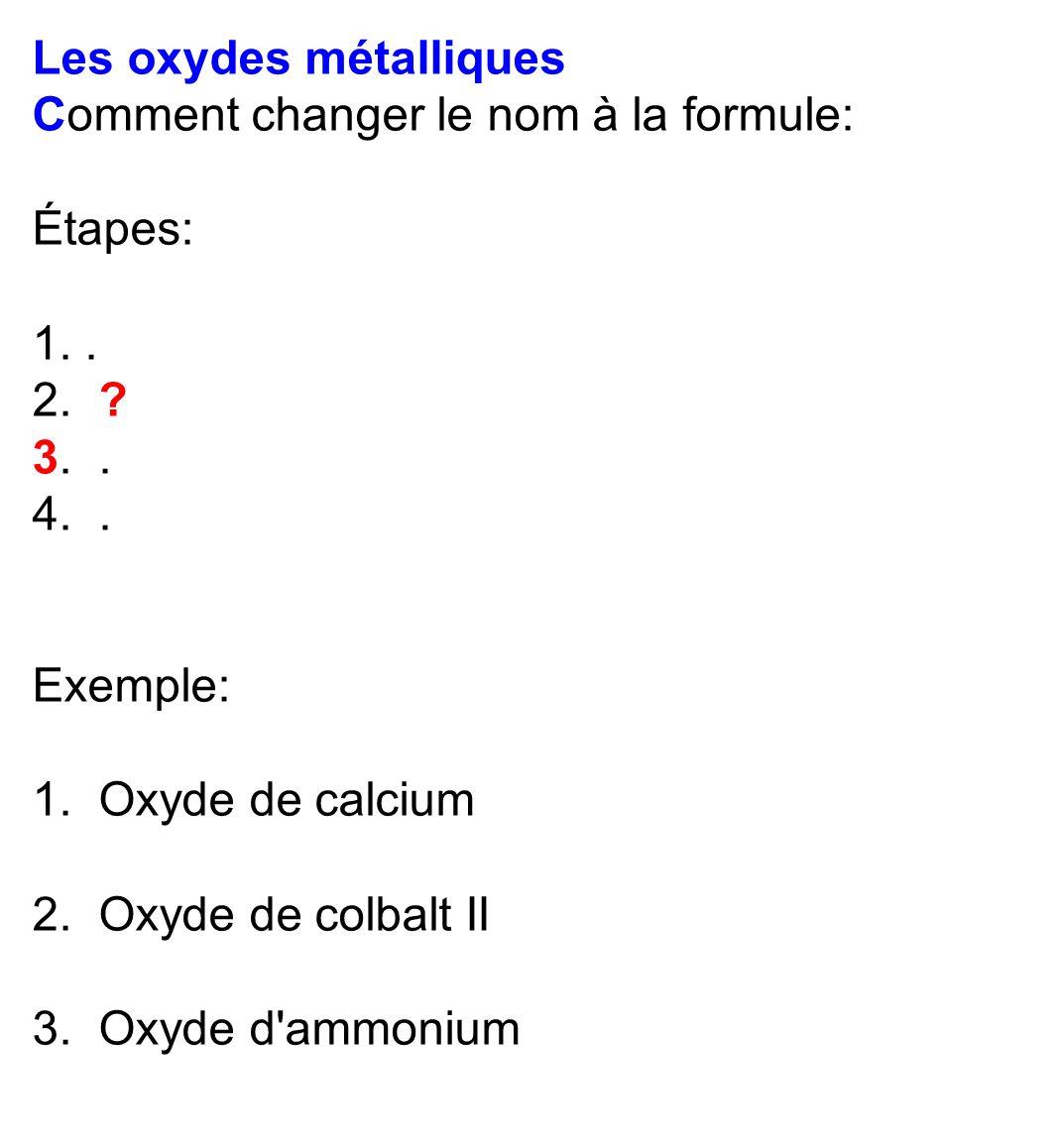 Les oxydes métalliques Comment changer le nom à la formule: Étapes: 1.. 2. ? 3.. 4.. Exemple: 1. Oxyde de calcium 2. Oxyde de colbalt II 3. Oxyde d'am
