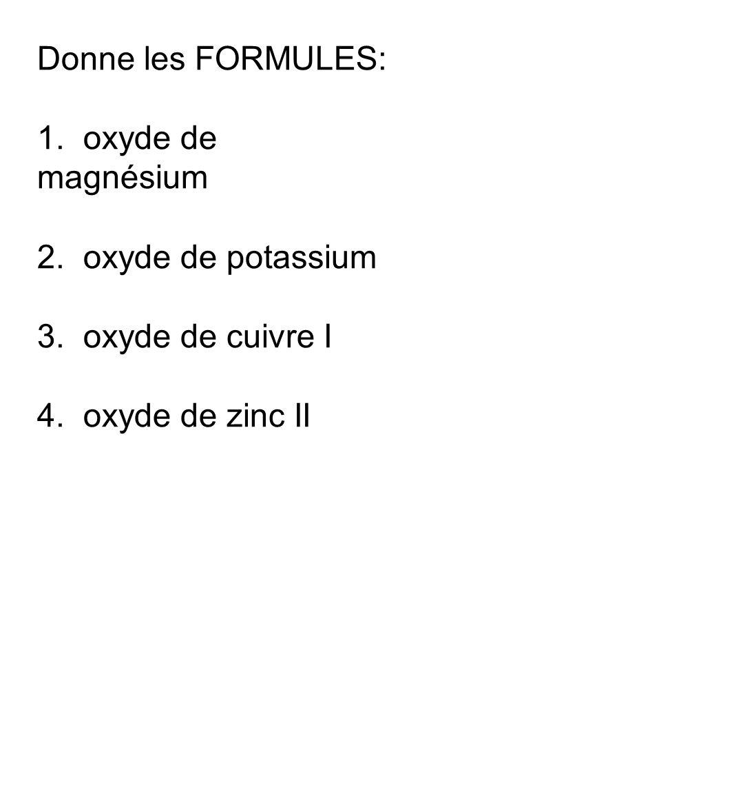 Donne les FORMULES: 1. oxyde de magnésium 2. oxyde de potassium 3. oxyde de cuivre I 4. oxyde de zinc II
