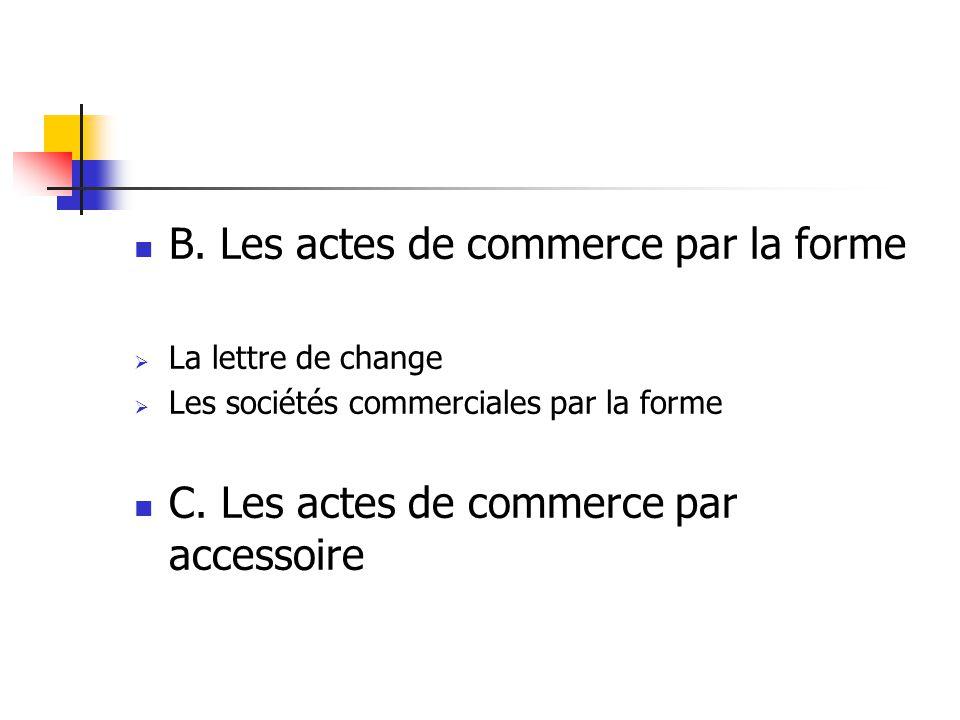 B.Les actes de commerce par la forme La lettre de change Les sociétés commerciales par la forme C.