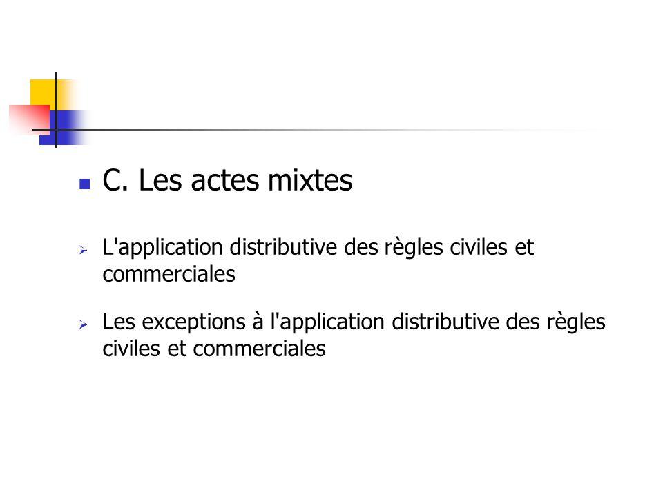 C. Les actes mixtes L'application distributive des règles civiles et commerciales Les exceptions à l'application distributive des règles civiles et co