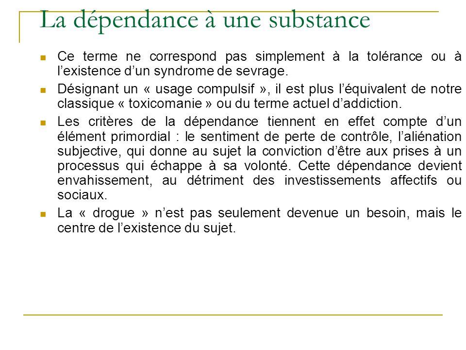 La dépendance à une substance Ce terme ne correspond pas simplement à la tolérance ou à lexistence dun syndrome de sevrage. Désignant un « usage compu