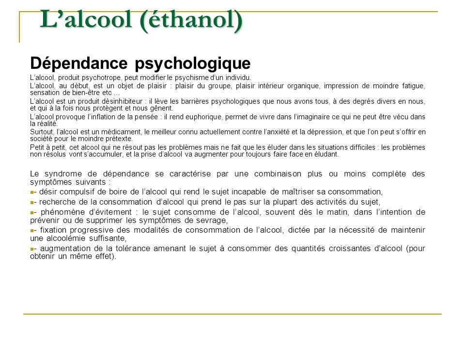 Lalcool (éthanol) Dépendance psychologique Lalcool, produit psychotrope, peut modifier le psychisme dun individu. Lalcool, au début, est un objet de p