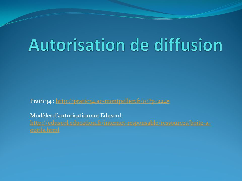 Pratic34 : http://pratic34.ac-montpellier.fr/0/?p=2245http://pratic34.ac-montpellier.fr/0/?p=2245 Modèles dautorisation sur Eduscol: http://eduscol.ed