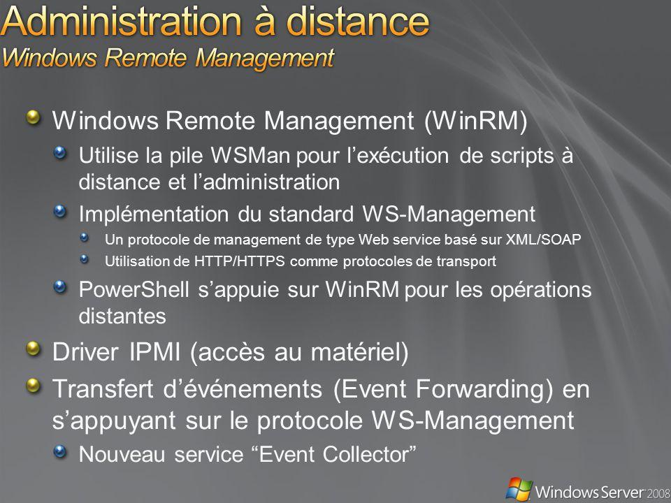 Windows Remote Management (WinRM) Utilise la pile WSMan pour lexécution de scripts à distance et ladministration Implémentation du standard WS-Management Un protocole de management de type Web service basé sur XML/SOAP Utilisation de HTTP/HTTPS comme protocoles de transport PowerShell sappuie sur WinRM pour les opérations distantes Driver IPMI (accès au matériel) Transfert dévénements (Event Forwarding) en sappuyant sur le protocole WS-Management Nouveau service Event Collector
